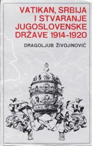 VATIKAN, SRBIJA I STVARANJE JUGOSLOVENSKE DRŽAVE 1914 - 1920 - DRAGOLJUB ŽIVOJINOVIĆ