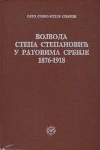 VOJVODA STEPA STEPANOVIĆ U RATOVIMA SRBIJE 1876-1918 - SAVO SKOKO i PETAR OPAČIĆ