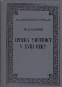 SRPSKA UMETNOST U XVIII VEKU - DEJAN MEDAKOVIĆ, Srpska književna zadruga knjiga 486