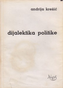 DIJALEKTIKA POLITIKE - ANDRIJA KREŠIĆ