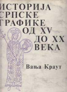 ISTORIJA SRPSKE GRAFIKE OD XV DO XX VEKA - VANJA KRAUT
