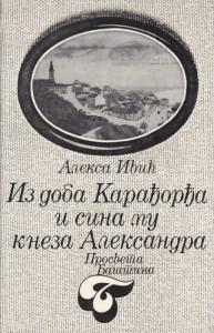 IZ DOBA KARAĐORĐA I SINA MU KNEZA ALEKSANDRA - ALEKSA IVIĆ