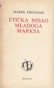ETIČKA MISAO MLADOG MARKSA - MAREK FRICHAND