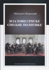 IZAZOVI SRPSKE SPOLJNE POLITIKE 1791 - 1918 (ogledi i rasprave) - MIHAILO VOJVODIĆ