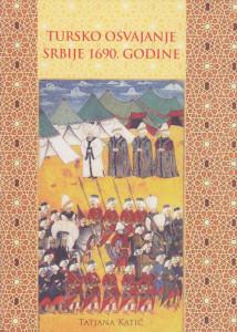 TURSKO OSVAJANJE SRBIJE 1690. GODINE - TATJANA KATIĆ
