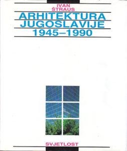 ARHITEKTURA JUGOSLAVIJE 1945 - 1990 - IVAN ŠTRAUS
