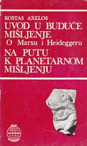 UVOD U BUDUĆE MIŠLJENJE O Marxu i Heideggeru * NA PUTU K PLANETARNOM MIŠLJENJU - KOSTAS AXELOS