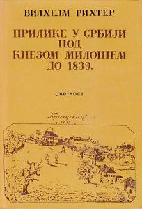 PRILIKE U SRBIJI POD KNEZOM MILOŠEM DO 1839 - VILHELM RIHTER