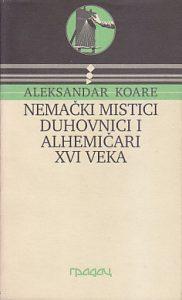 NEMAČKI MISTICI, DUHOVNICI I ALHEMIČARI XVI VEKA - ALEKSANDAR KOARE