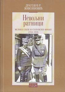 NEVOLJNI RATNICI (Velike sile i Solunski front 1914-1918) - DRAGOLJUB R. ŽIVOJINOVIĆ