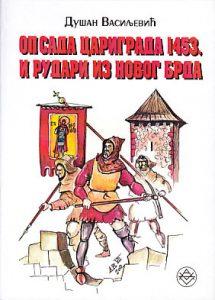 OPSADA CARIGRADA 1453. I RUDARI IZ NOVOG BRDA (Vojna istorija srednjovekovne Srbije) - DUŠAN VASILJEVIĆ