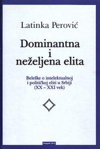 DOMINANTNA I NEŽELJENA ELITA (Beleške o intelektualnoj i političkoj eliti u Srbiji 20-21 vek) - LATINKA PEROVIĆ