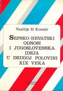 SRPSKO-HRVATSKI ODNOSI I JUGOSLOVENSKA IDEJA U DRUGOJ POLOVINI 19 VEKA - VASILIJE Đ. KRESTIĆ