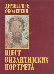 ŠEST VIZANTIJSKIH PORTRETA - DIMITRIJE OBOLENSKI