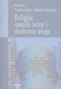 RELIGIJA IZMEĐU ISTINE I DRUŠTVENE ULOGE - VLADETA JEROTIĆ, MIROSLAV IVANOVIĆ