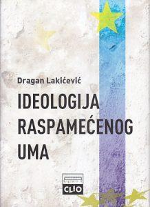 IDEOLOGIJA RASPAMEĆENOG UMA (Eseji iz filozofije, ekonomije i politike) - DRAGAN LAKIĆEVIĆ