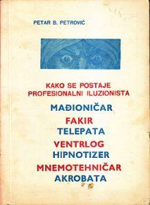 KAKO SE POSTAJE PROFESIONALNI ILUZIONISTA (Mađioničar, Fakir, Telepata, Ventrlog, Hipnotizer, Mnemotehničar, Akrobata) - PETAR B. PETROVIĆ