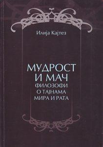 MUDROST I MAČ (Filozofi o tajnama mira i rata) - ILIJA KAJTEZ