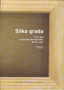 SLIKA GRADA (Novi Sad u likovnim umetnostima 18-21. veka) - MAJA ERDELJANIN, VLADIMIR MITROVIĆ, SAVA STEPANOV